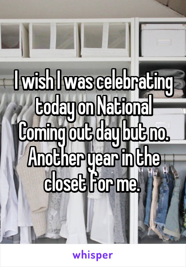 I wish I was celebrating today on National Coming out day but no. Another year in the closet for me.
