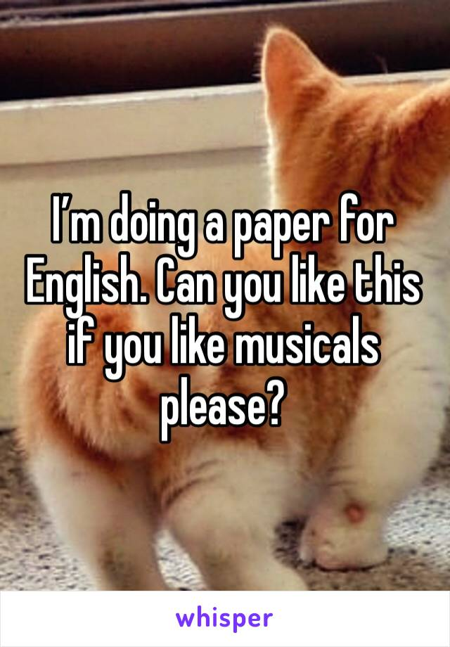 I'm doing a paper for English. Can you like this if you like musicals please?