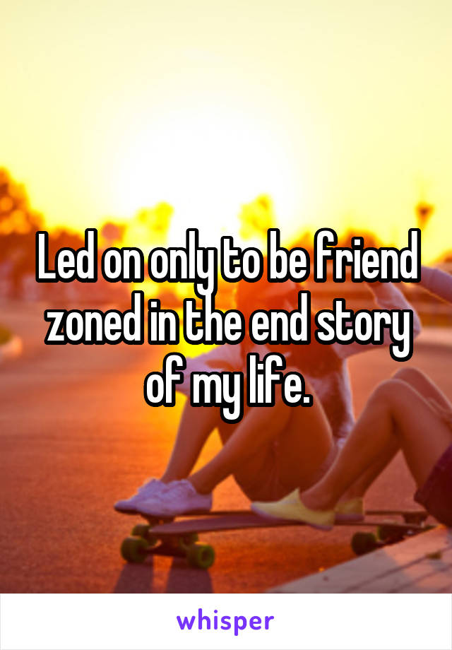 Led on only to be friend zoned in the end story of my life.