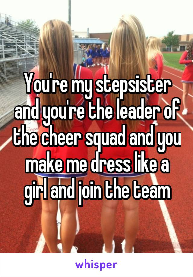 You're my stepsister and you're the leader of the cheer squad and you make me dress like a girl and join the team