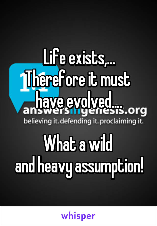 Life exists,... Therefore it must  have evolved....  What a wild  and heavy assumption!