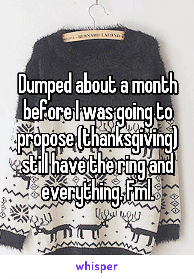 Dumped about a month before I was going to propose (thanksgiving) still have the ring and everything. Fml.