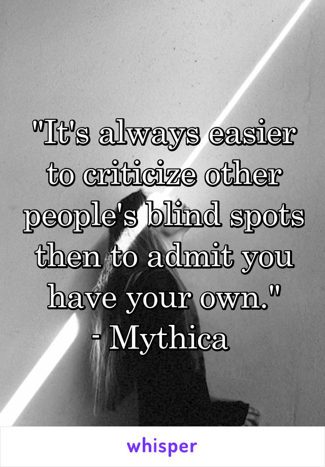 """It's always easier to criticize other people's blind spots then to admit you have your own."" - Mythica"