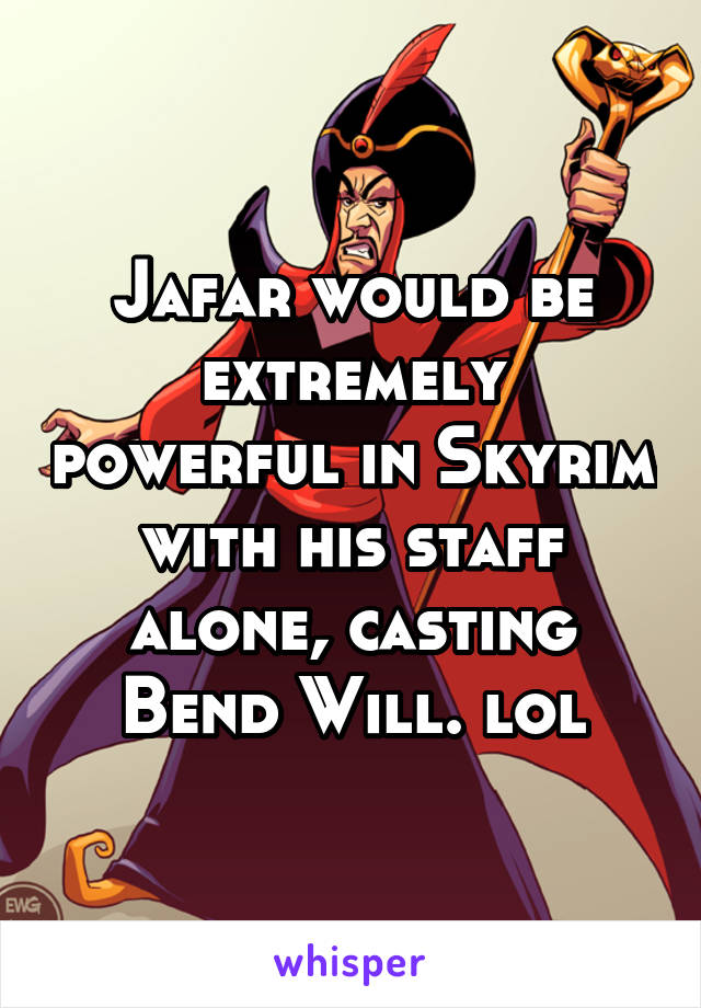 Jafar would be extremely powerful in Skyrim with his staff alone, casting Bend Will. lol
