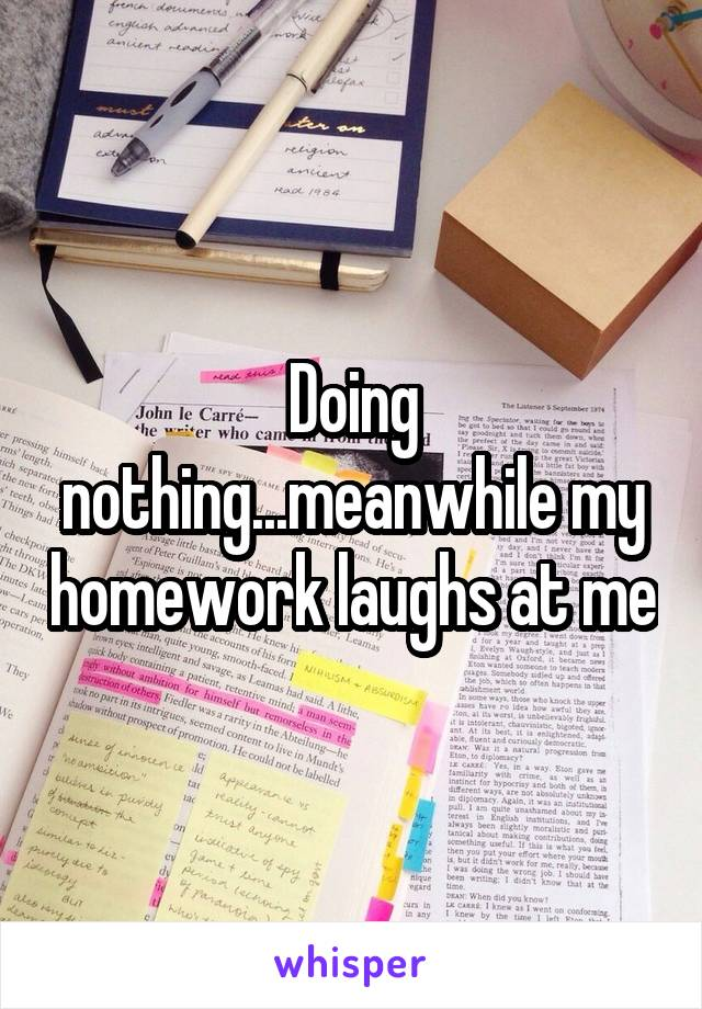 Doing nothing...meanwhile my homework laughs at me