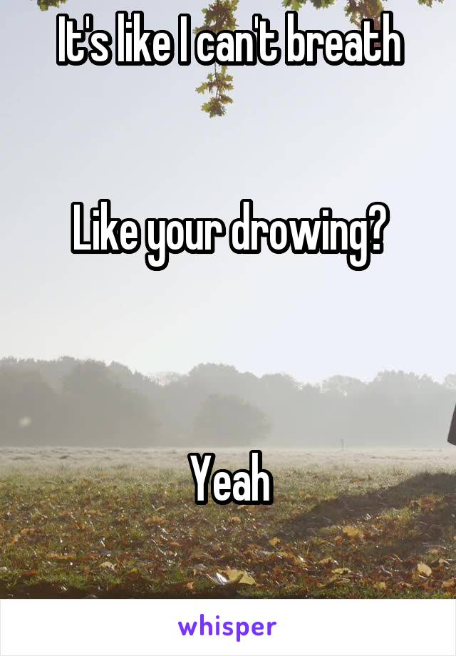 It's like I can't breath   Like your drowing?    Yeah