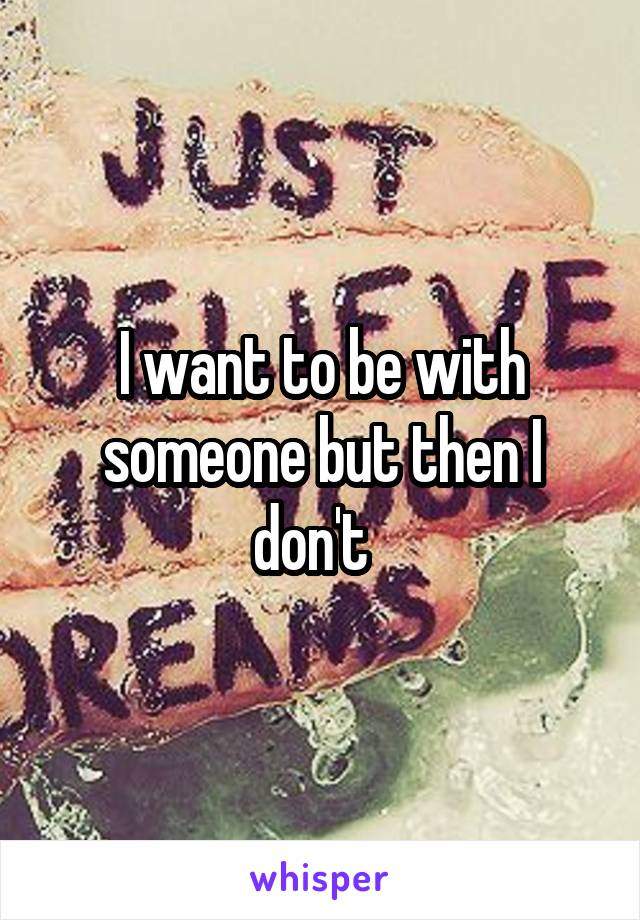 I want to be with someone but then I don't