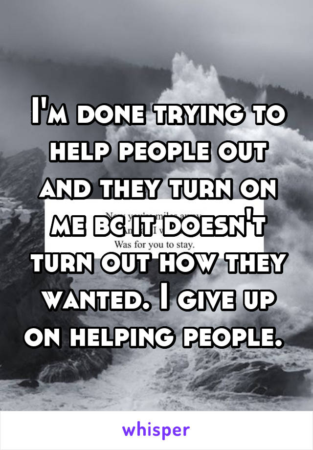 I'm done trying to help people out and they turn on me bc it doesn't turn out how they wanted. I give up on helping people.