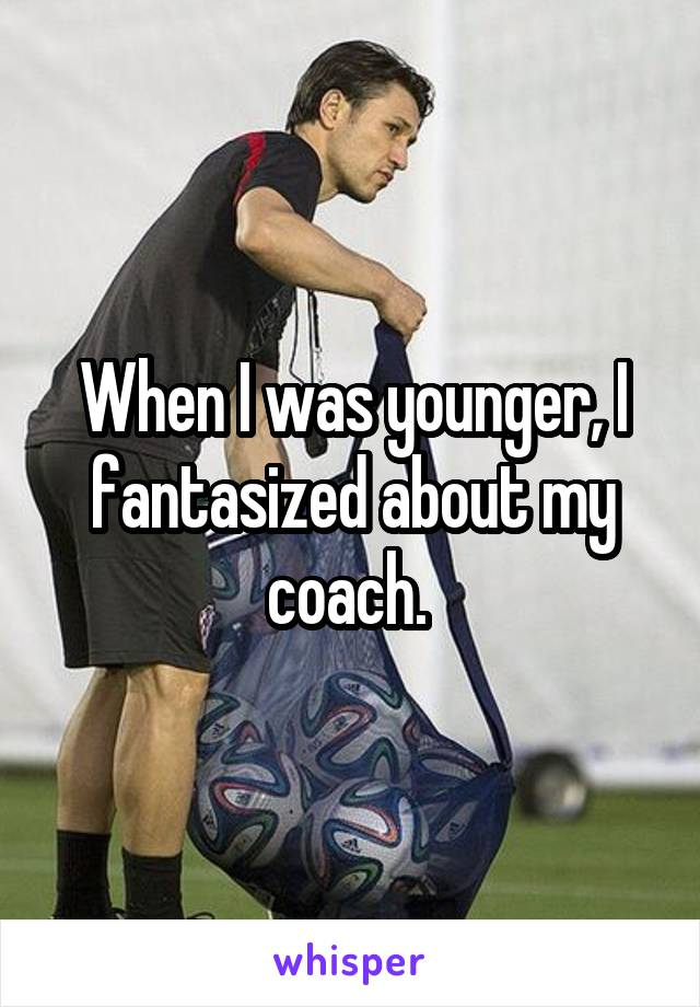 When I was younger, I fantasized about my coach.