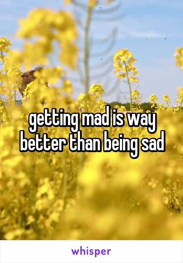 getting mad is way better than being sad