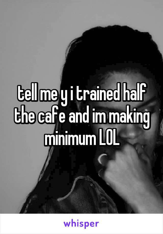 tell me y i trained half the cafe and im making minimum LOL
