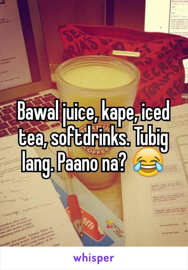 Bawal juice, kape, iced tea, softdrinks. Tubig lang. Paano na? 😂