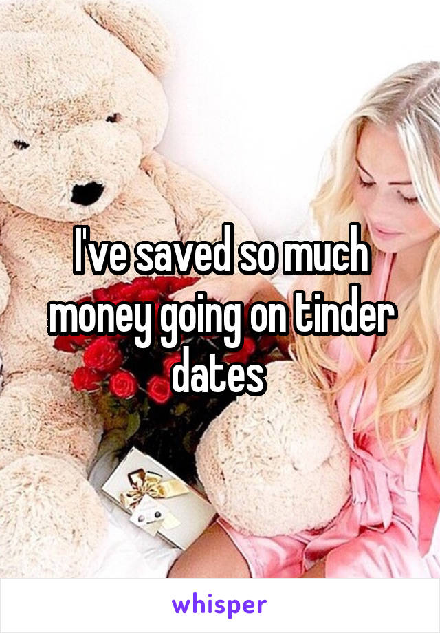 I've saved so much money going on tinder dates