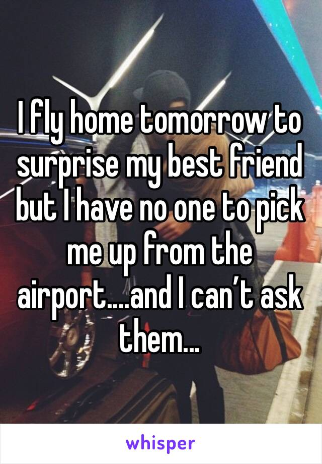 I fly home tomorrow to surprise my best friend but I have no one to pick me up from the airport....and I can't ask them...
