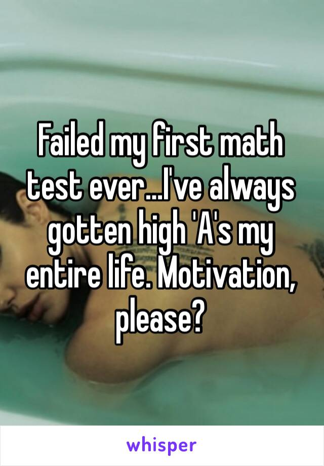 Failed my first math test ever…I've always gotten high 'A's my entire life. Motivation, please?