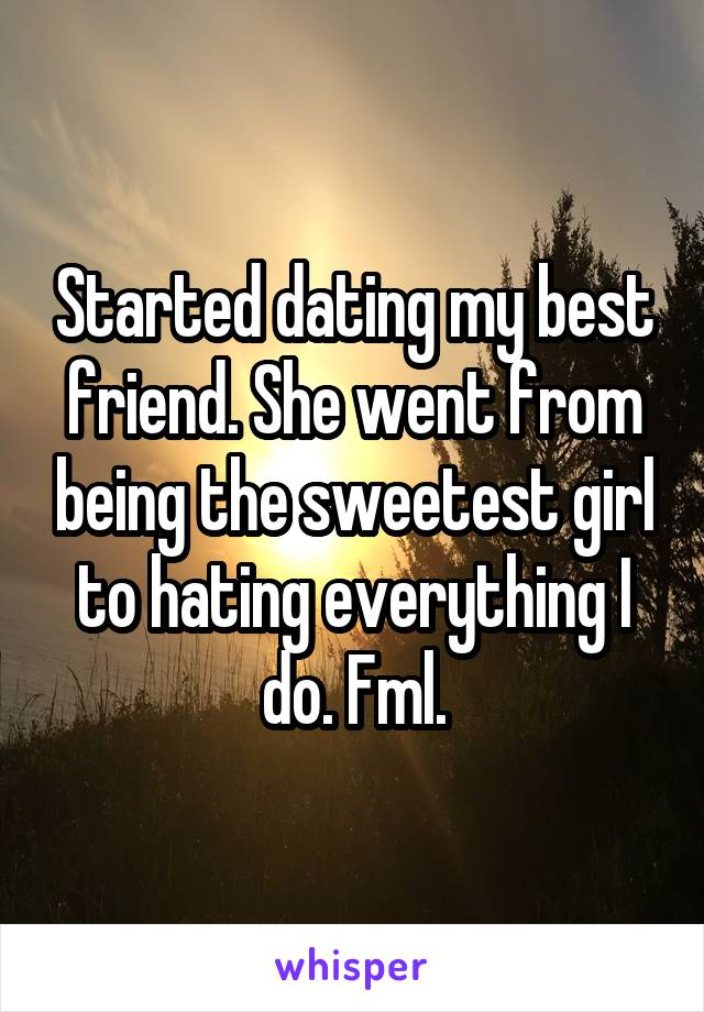Started dating my best friend. She went from being the sweetest girl to hating everything I do. Fml.