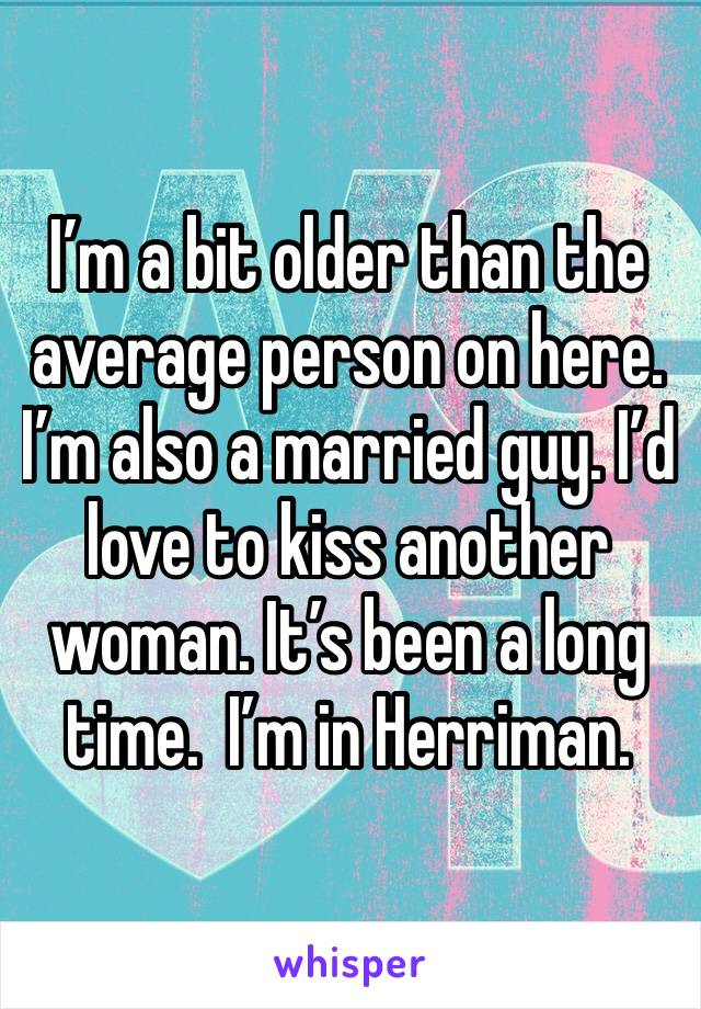 I'm a bit older than the average person on here. I'm also a married guy. I'd love to kiss another woman. It's been a long time.  I'm in Herriman.