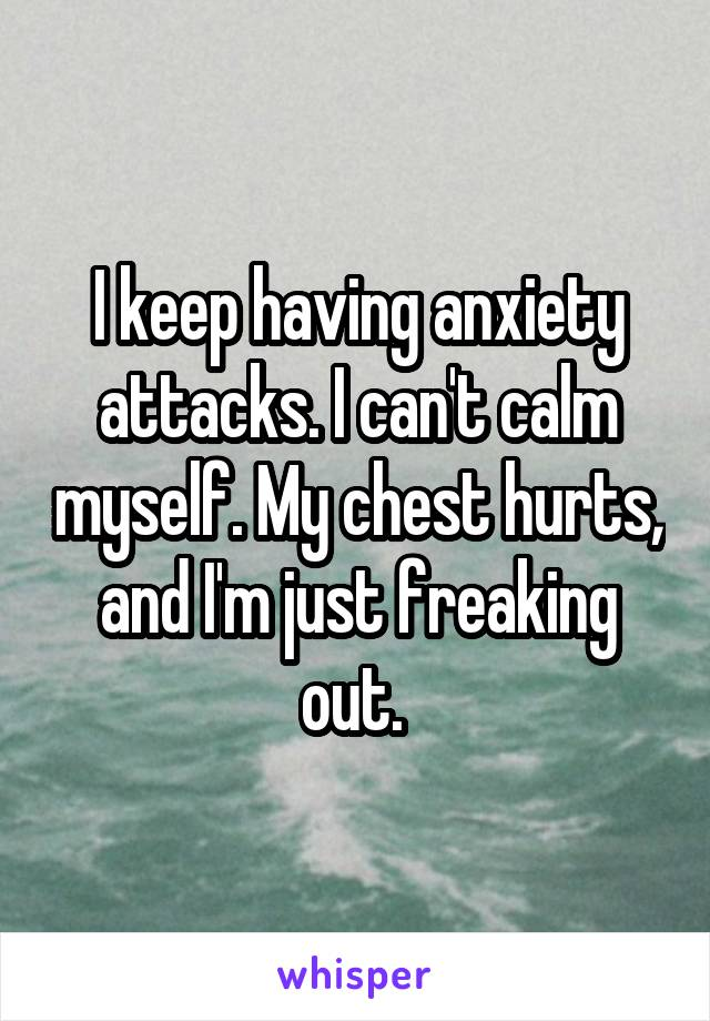 I keep having anxiety attacks. I can't calm myself. My chest hurts, and I'm just freaking out.