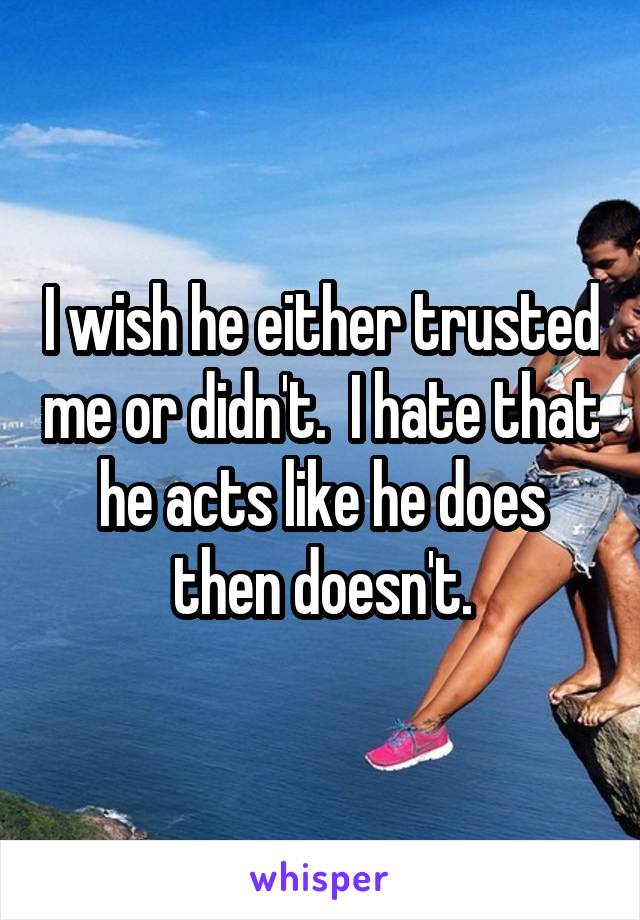 I wish he either trusted me or didn't.  I hate that he acts like he does then doesn't.
