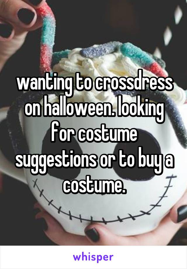 wanting to crossdress on halloween. looking for costume suggestions or to buy a costume.