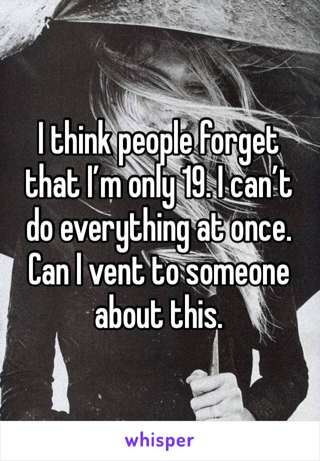 I think people forget that I'm only 19. I can't do everything at once. Can I vent to someone about this.