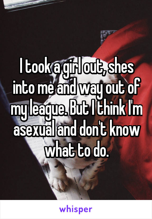 I took a girl out, shes into me and way out of my league. But I think I'm asexual and don't know what to do.