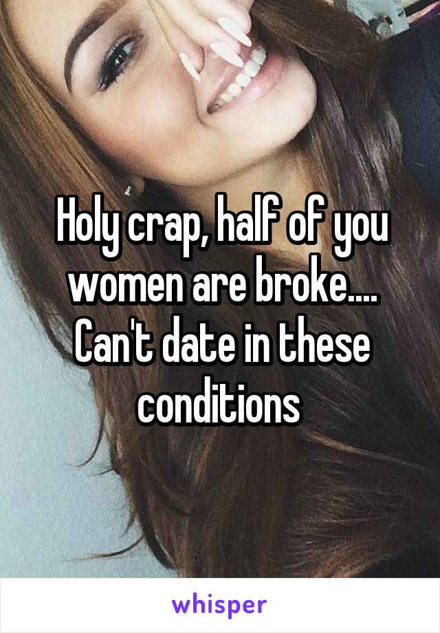 Holy crap, half of you women are broke.... Can't date in these conditions