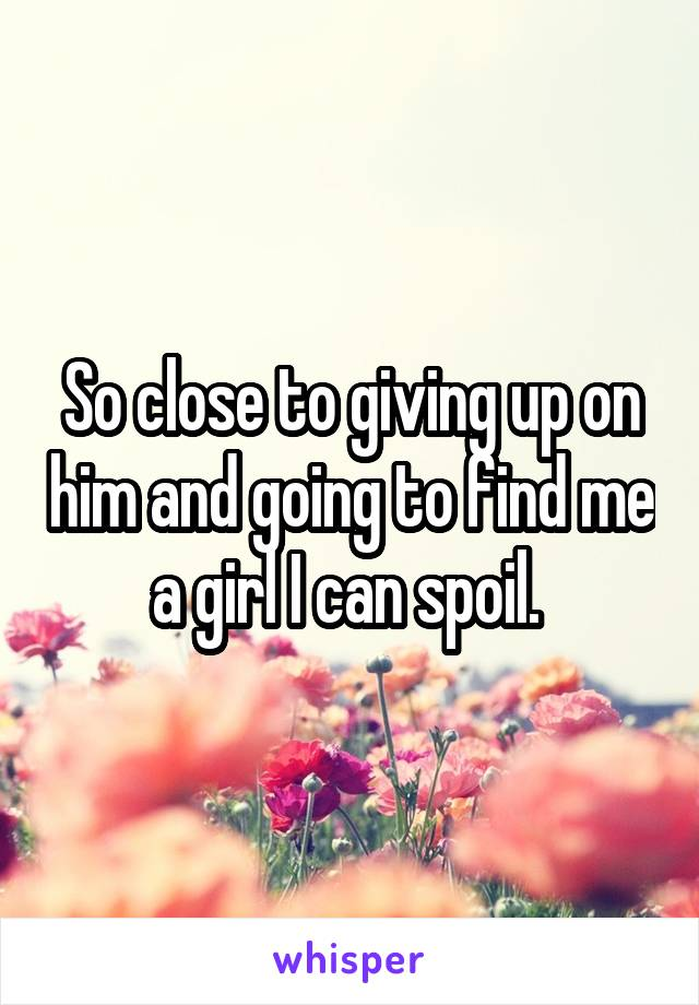 So close to giving up on him and going to find me a girl I can spoil.