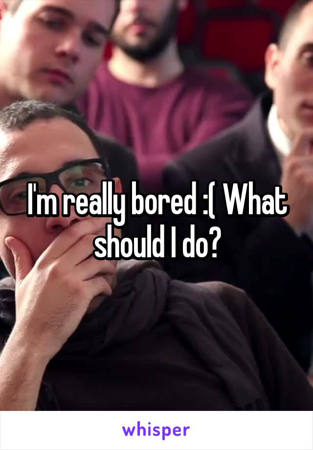 I'm really bored :( What should I do?
