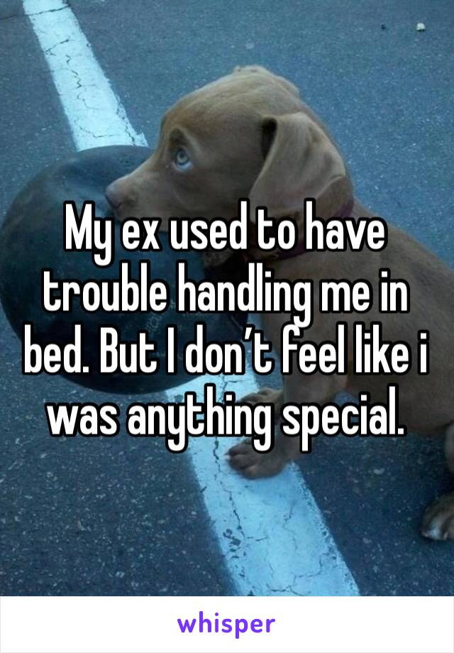 My ex used to have trouble handling me in bed. But I don't feel like i was anything special.