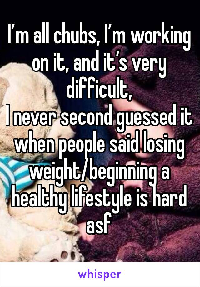 I'm all chubs, I'm working on it, and it's very difficult,  I never second guessed it when people said losing weight/beginning a healthy lifestyle is hard asf