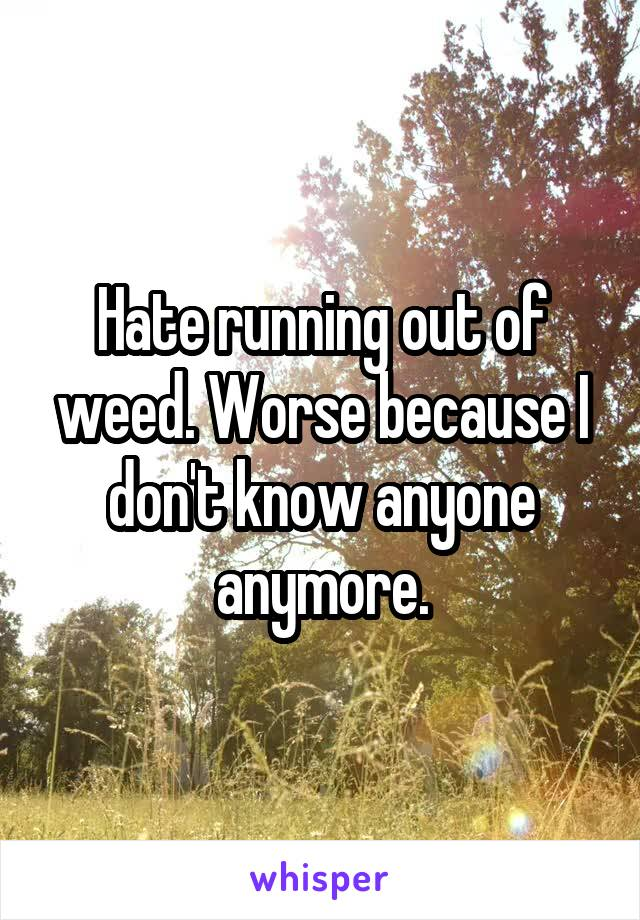 Hate running out of weed. Worse because I don't know anyone anymore.