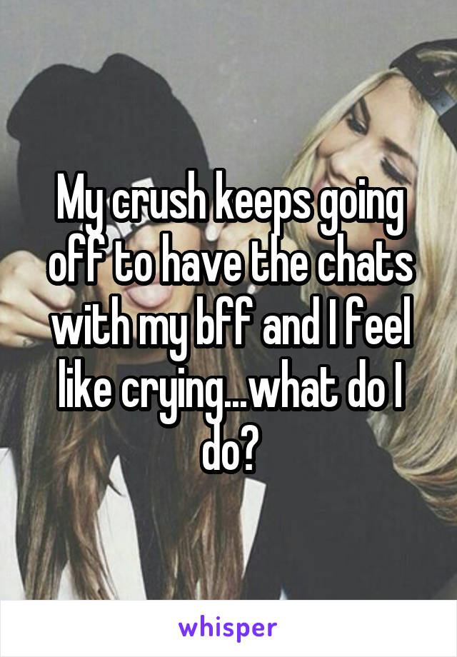 My crush keeps going off to have the chats with my bff and I feel like crying...what do I do?