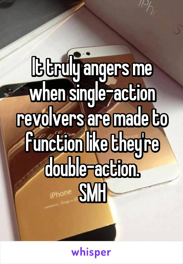It truly angers me when single-action revolvers are made to function like they're double-action. SMH