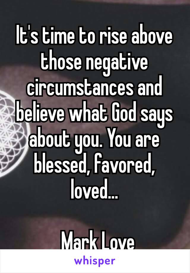 It's time to rise above those negative circumstances and believe what God says about you. You are blessed, favored, loved…  _ Mark Love