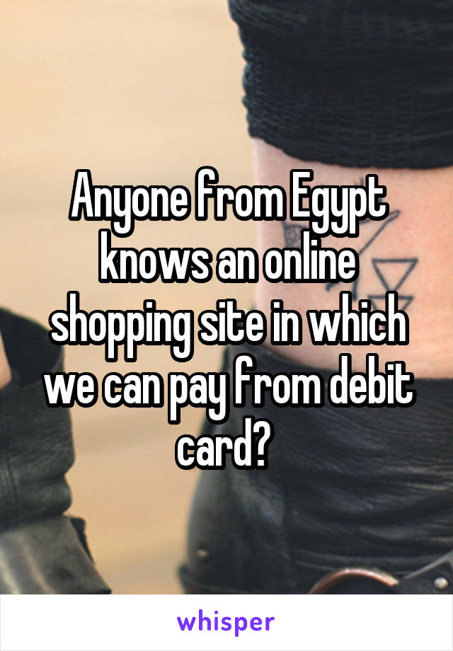 Anyone from Egypt knows an online shopping site in which we can pay from debit card?
