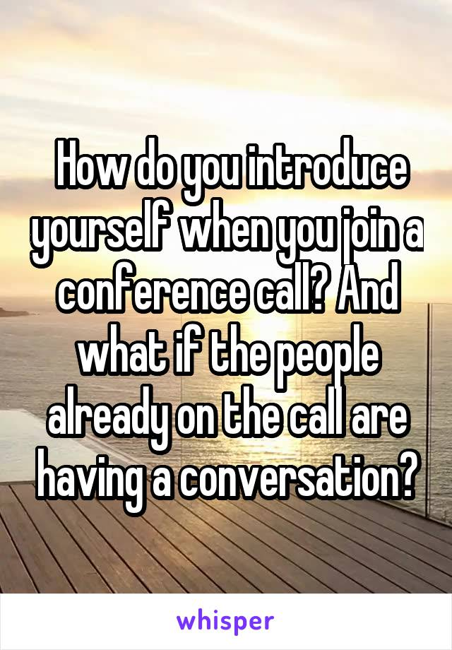 How do you introduce yourself when you join a conference call? And what if the people already on the call are having a conversation?