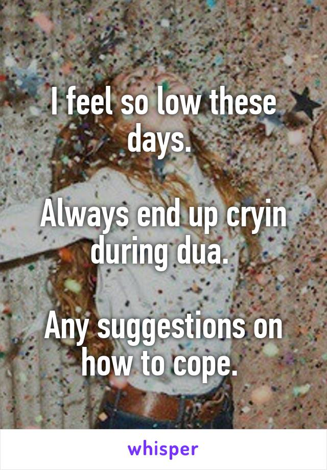 I feel so low these days.   Always end up cryin during dua.   Any suggestions on how to cope.