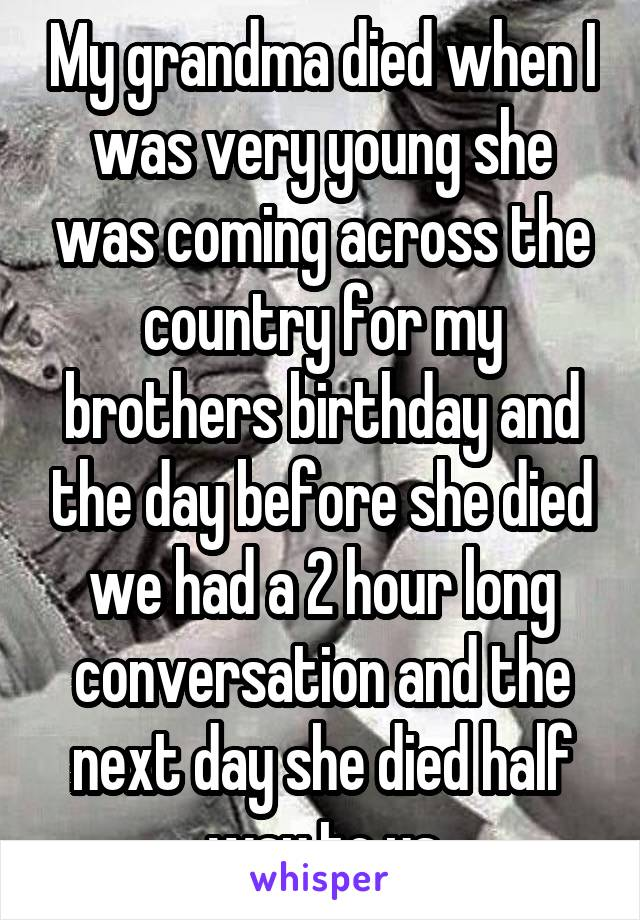 My grandma died when I was very young she was coming across the country for my brothers birthday and the day before she died we had a 2 hour long conversation and the next day she died half way to us