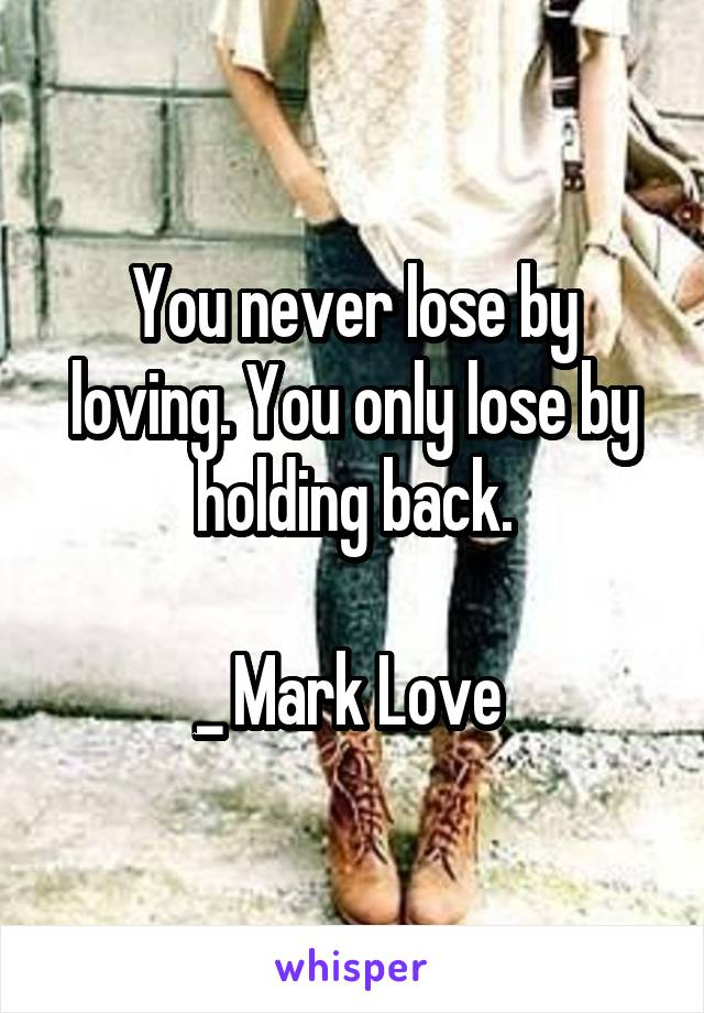 You never lose by loving. You only lose by holding back.  _ Mark Love