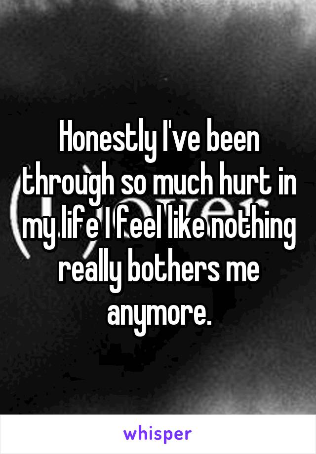 Honestly I've been through so much hurt in my life I feel like nothing really bothers me anymore.