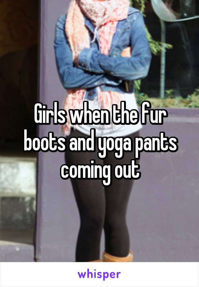 Girls when the fur boots and yoga pants coming out