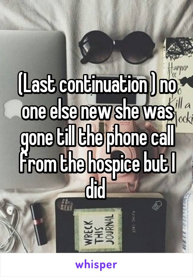(Last continuation ) no one else new she was gone till the phone call from the hospice but I did