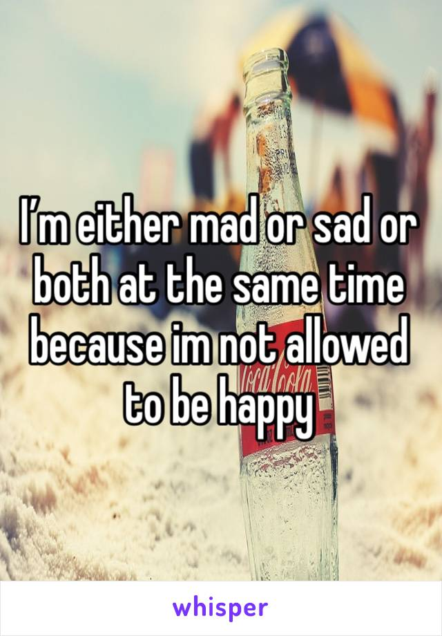 I'm either mad or sad or both at the same time because im not allowed to be happy