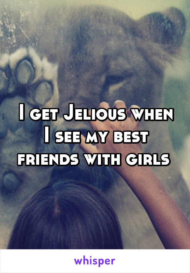 I get Jelious when I see my best friends with girls