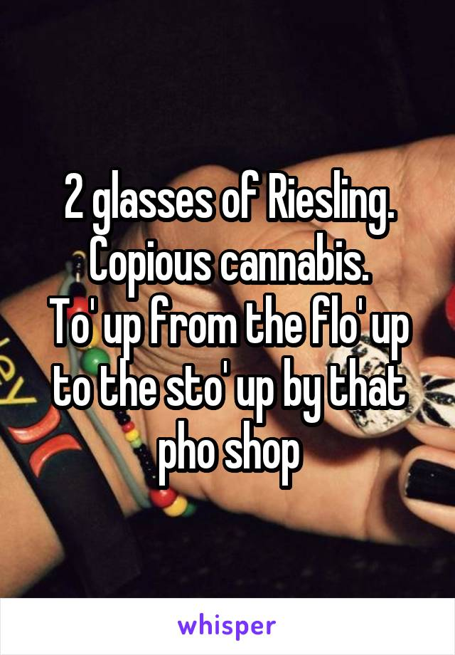 2 glasses of Riesling. Copious cannabis. To' up from the flo' up to the sto' up by that pho shop