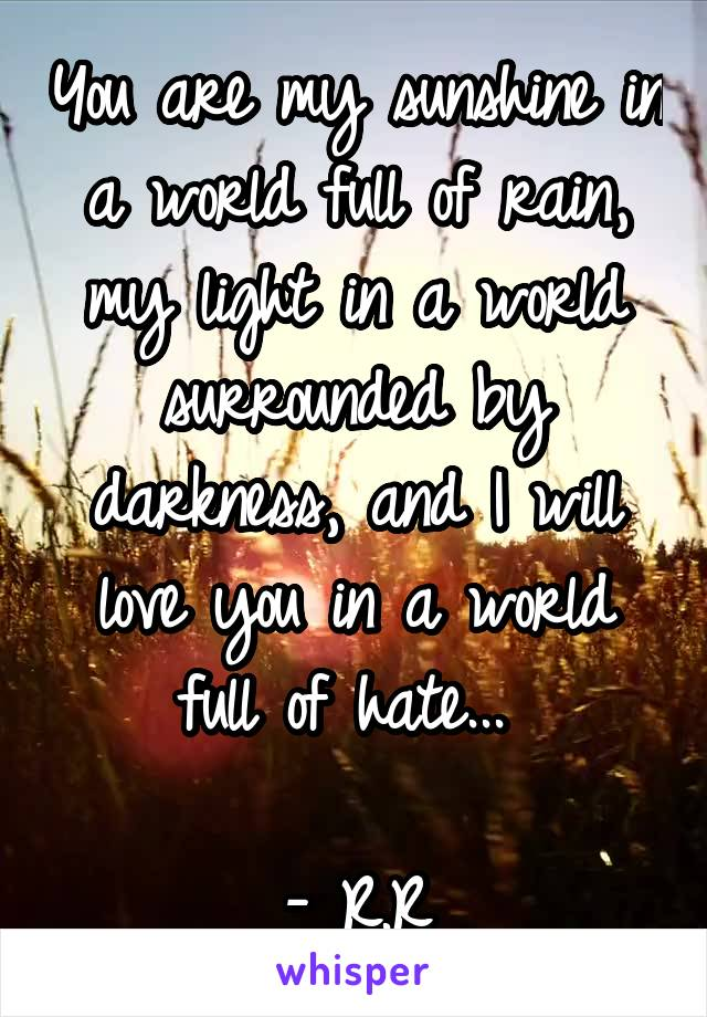 You are my sunshine in a world full of rain, my light in a world surrounded by darkness, and I will love you in a world full of hate...   - R.R