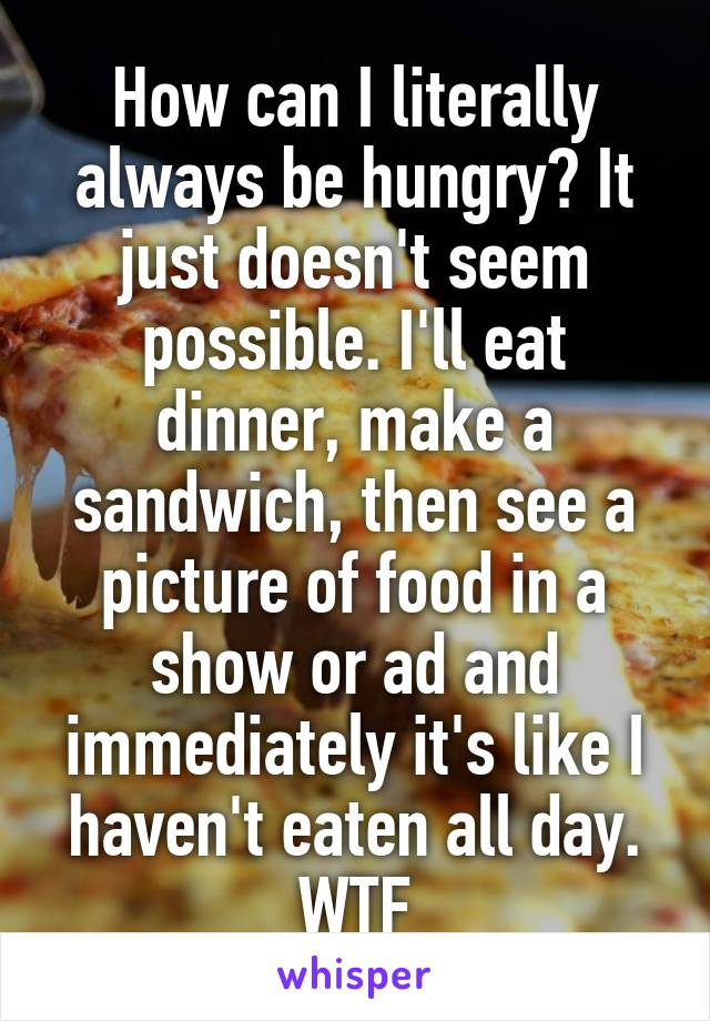 How can I literally always be hungry? It just doesn't seem possible. I'll eat dinner, make a sandwich, then see a picture of food in a show or ad and immediately it's like I haven't eaten all day. WTF