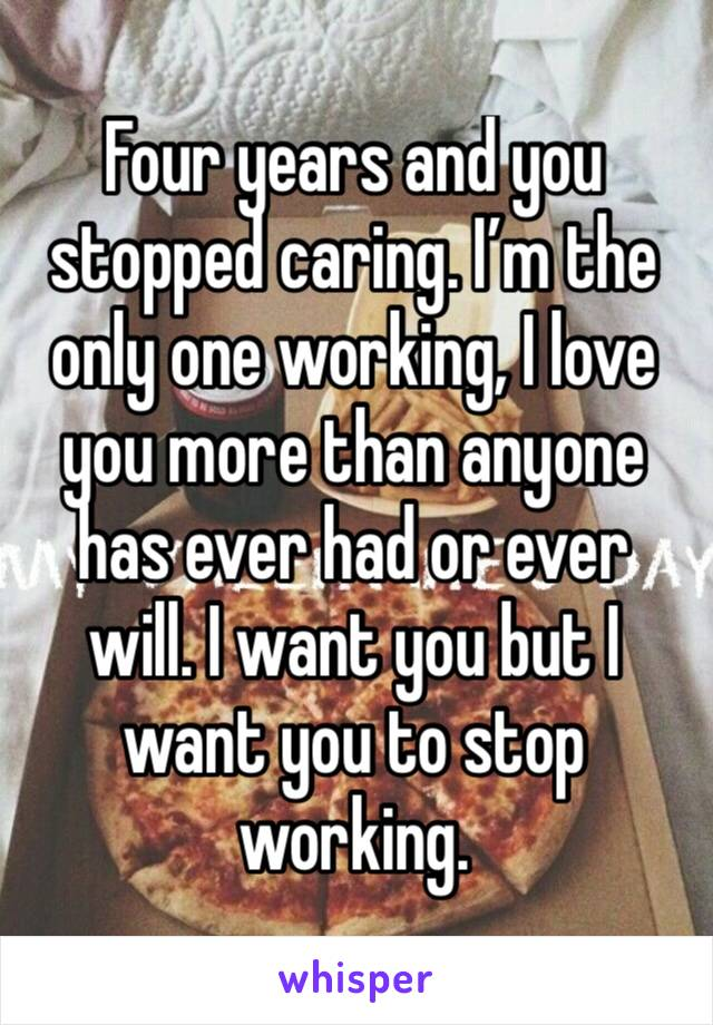 Four years and you stopped caring. I'm the only one working, I love you more than anyone has ever had or ever will. I want you but I want you to stop working.