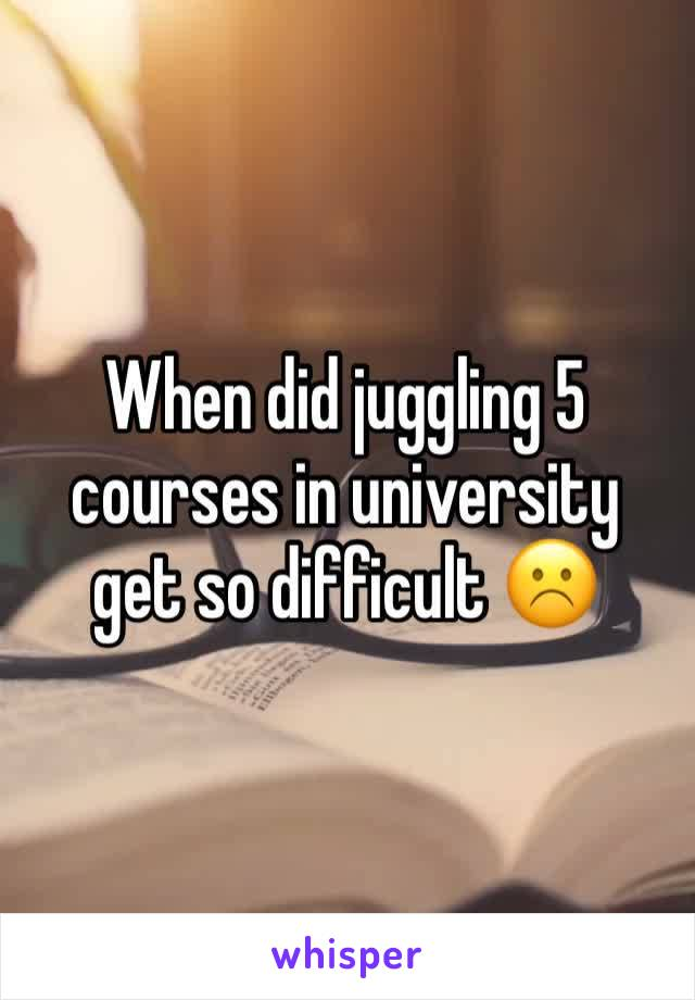 When did juggling 5 courses in university get so difficult ☹️